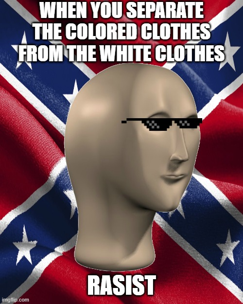 Rasist |  WHEN YOU SEPARATE THE COLORED CLOTHES FROM THE WHITE CLOTHES; RASIST | image tagged in funny,stonks | made w/ Imgflip meme maker