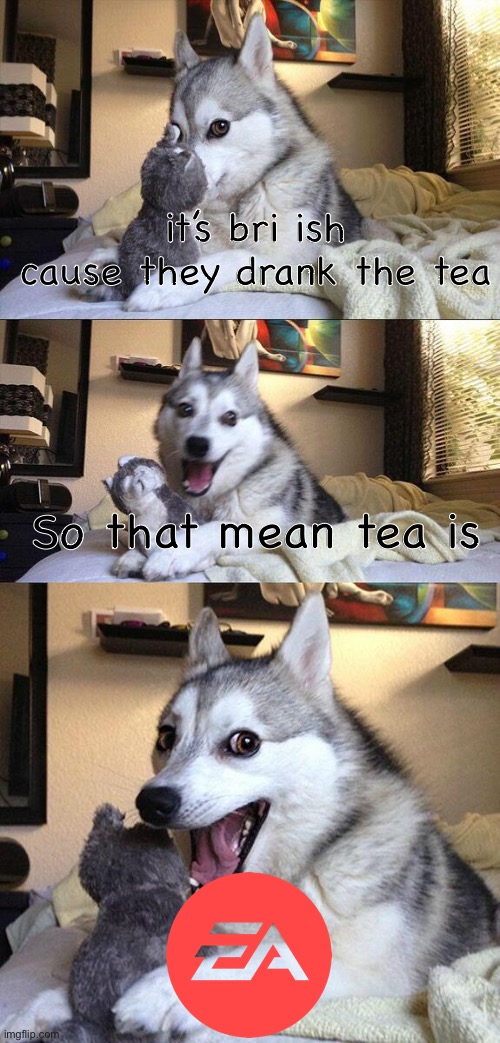 Tea is EA |  it's bri ish cause they drank the tea; So that mean tea is | image tagged in doggo | made w/ Imgflip meme maker