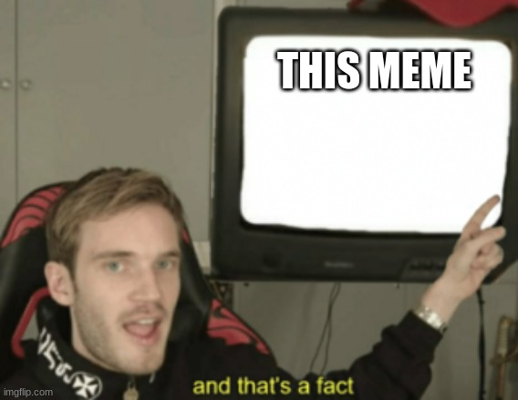 and that's a fact | THIS MEME | image tagged in and that's a fact | made w/ Imgflip meme maker