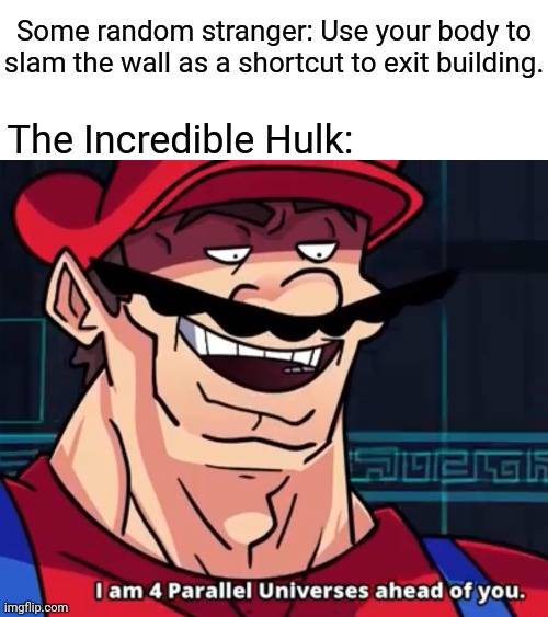 The Incredible Hulk |  Some random stranger: Use your body to slam the wall as a shortcut to exit building. The Incredible Hulk: | image tagged in i am 4 parallel universes ahead of you,the incredible hulk,incredible hulk,blank white template,funny,memes | made w/ Imgflip meme maker