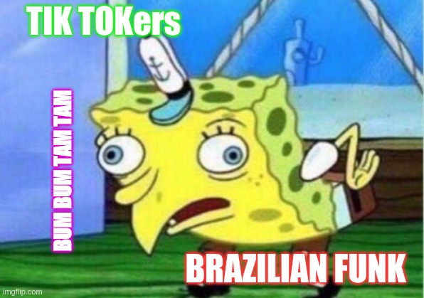 BRAZILIAN FUNK |  TIK TOKers; BUM BUM TAM TAM; BRAZILIAN FUNK | image tagged in memes,mocking spongebob,tiktok,brazil,dancing | made w/ Imgflip meme maker
