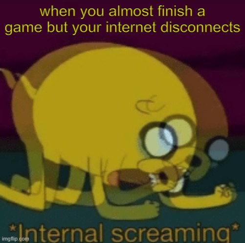 this literally just happened to me- |  when you almost finish a game but your internet disconnects | image tagged in jake the dog internal screaming,video games,internal screaming,hey internet | made w/ Imgflip meme maker
