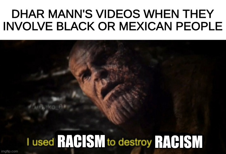 I used the stones to destroy the stones |  DHAR MANN'S VIDEOS WHEN THEY INVOLVE BLACK OR MEXICAN PEOPLE; RACISM; RACISM | image tagged in i used the stones to destroy the stones,racism | made w/ Imgflip meme maker