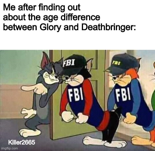 Wait a second... |  Me after finding out about the age difference between Glory and Deathbringer:; Killer2665 | image tagged in tom jerry fbi | made w/ Imgflip meme maker