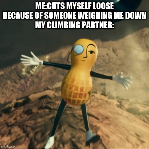 Mr Peanut's death |  ME:CUTS MYSELF LOOSE BECAUSE OF SOMEONE WEIGHING ME DOWN MY CLIMBING PARTNER: | image tagged in mr peanut's death | made w/ Imgflip meme maker