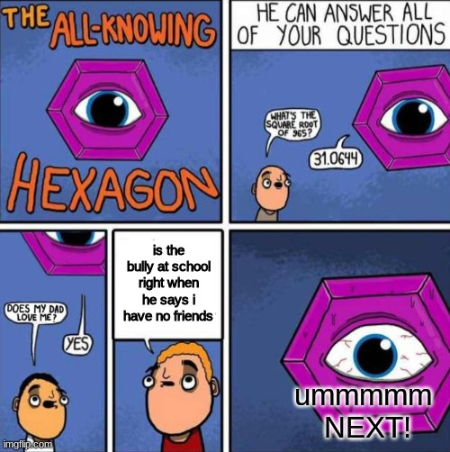 :( sad |  is the bully at school right when he says i have no friends; ummmmm  NEXT! | image tagged in all knowing hexagon original | made w/ Imgflip meme maker