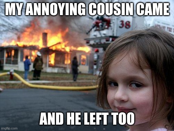 bye cousin |  MY ANNOYING COUSIN CAME; AND HE LEFT TOO | image tagged in memes,disaster girl | made w/ Imgflip meme maker
