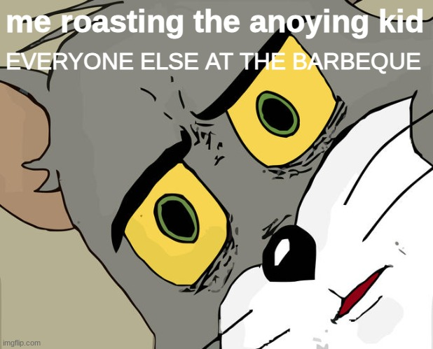 lol |  me roasting the annoying kid; EVERYONE ELSE AT THE BARBEQUE | image tagged in memes,unsettled tom | made w/ Imgflip meme maker
