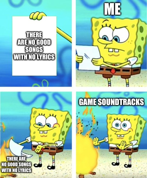i made a meme for once |  ME; THERE ARE NO GOOD SONGS WITH NO LYRICS; GAME SOUNDTRACKS; THERE ARE NO GOOD SONGS WITH NO LYRICS | image tagged in spongebob burning paper | made w/ Imgflip meme maker