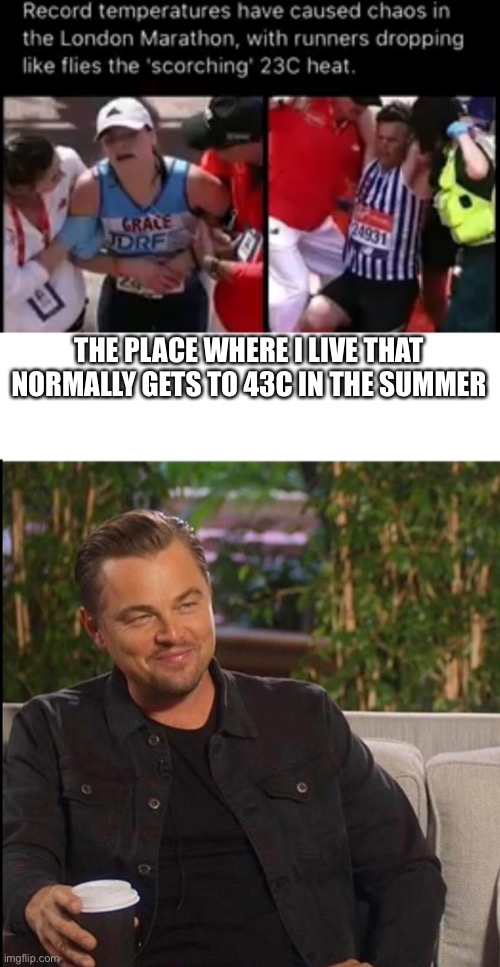 Where I live it's usually 23C in fall |  THE PLACE WHERE I LIVE THAT NORMALLY GETS TO 43C IN THE SUMMER | image tagged in heat | made w/ Imgflip meme maker