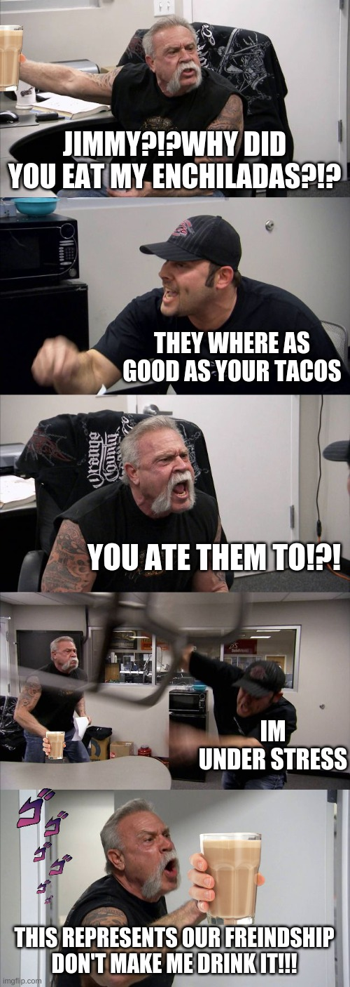 American Chopper Argument Meme |  JIMMY?!?WHY DID YOU EAT MY ENCHILADAS?!? THEY WHERE AS GOOD AS YOUR TACOS; YOU ATE THEM TO!?! IM UNDER STRESS; THIS REPRESENTS OUR FREINDSHIP DON'T MAKE ME DRINK IT!!! | image tagged in memes,american chopper argument | made w/ Imgflip meme maker