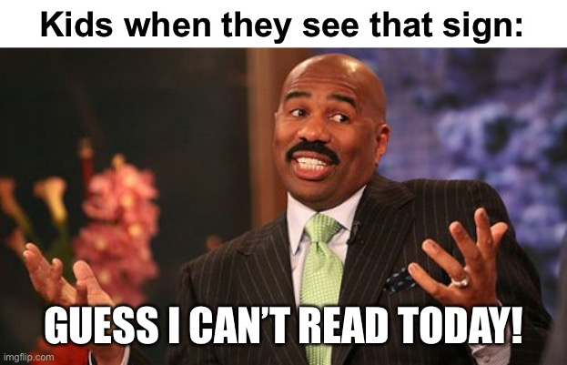 Steve Harvey Meme | Kids when they see that sign: GUESS I CAN'T READ TODAY! | image tagged in memes,steve harvey | made w/ Imgflip meme maker