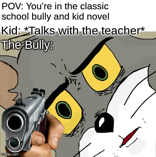 Unsettled Tom Meme |  POV: You're in the classic school bully and kid novel; Kid: *Talks with the teacher*; The Bully: | image tagged in memes,unsettled tom | made w/ Imgflip meme maker