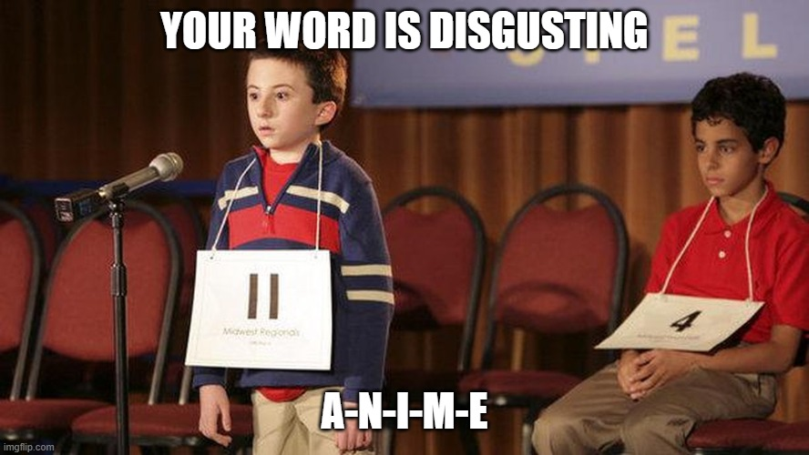 this meme is fucking shit |  YOUR WORD IS DISGUSTING; A-N-I-M-E | image tagged in spelling bee | made w/ Imgflip meme maker