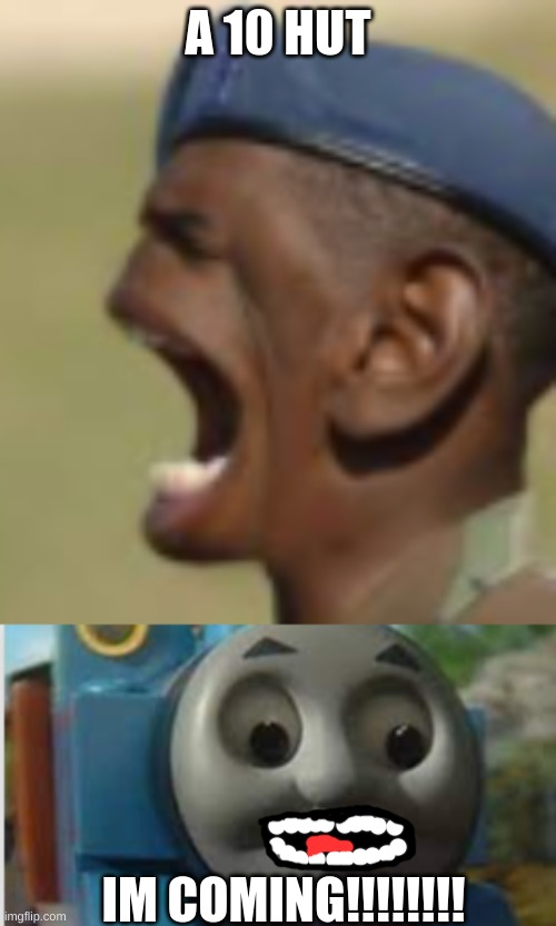 This is life |  A 10 HUT; IM COMING!!!!!!!! | image tagged in screaming general,thomas the train,thomas the tank engine | made w/ Imgflip meme maker