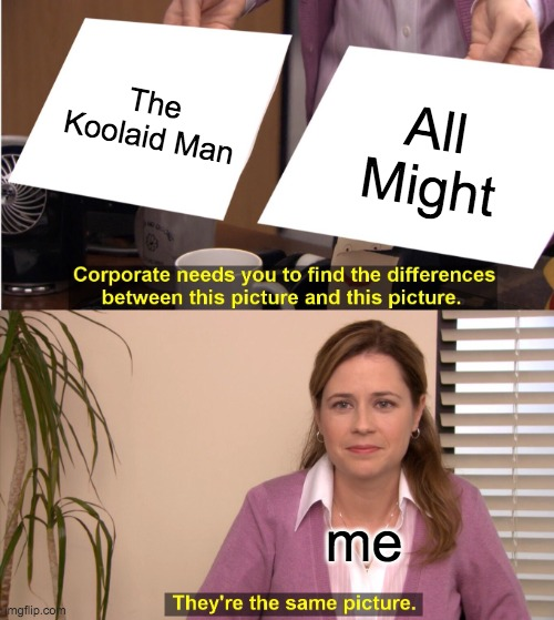 makes sense in a specific episode |  The Koolaid Man; All Might; me | image tagged in memes,they're the same picture | made w/ Imgflip meme maker