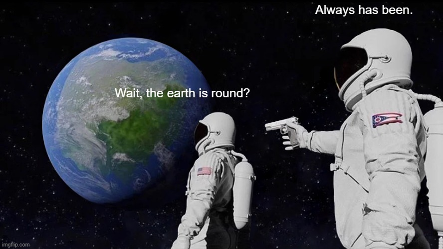 Always Has Been Meme |  Always has been. Wait, the earth is round? | image tagged in memes,always has been | made w/ Imgflip meme maker