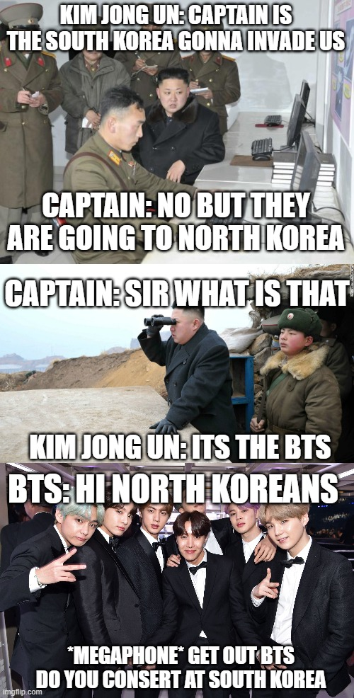 BTS go in North Korea but Kim Jong Un not let them go in north korea |  KIM JONG UN: CAPTAIN IS THE SOUTH KOREA GONNA INVADE US; CAPTAIN: NO BUT THEY ARE GOING TO NORTH KOREA; CAPTAIN: SIR WHAT IS THAT; KIM JONG UN: ITS THE BTS; BTS: HI NORTH KOREANS; *MEGAPHONE* GET OUT BTS DO YOU CONSERT AT SOUTH KOREA | image tagged in north korean computer,bts,north korea,kim jong un | made w/ Imgflip meme maker