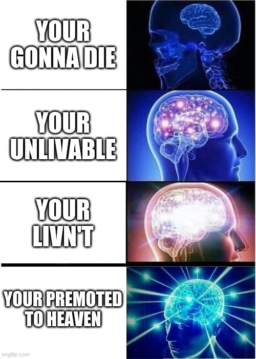 i meant promoted |  YOUR GONNA DIE; YOUR UNLIVABLE; YOUR LIVN'T; YOUR PREMOTED TO HEAVEN | image tagged in memes,expanding brain | made w/ Imgflip meme maker