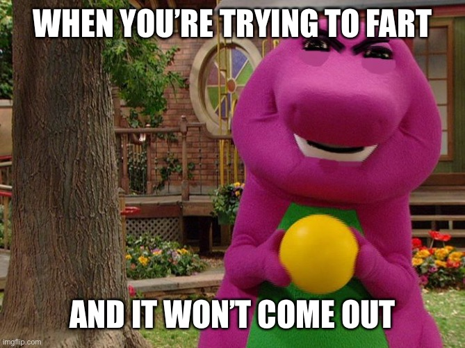 Angry Barney |  WHEN YOU'RE TRYING TO FART; AND IT WON'T COME OUT | image tagged in angry barney,fart | made w/ Imgflip meme maker