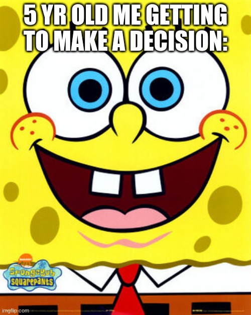 Cringebob |  5 YR OLD ME GETTING TO MAKE A DECISION: | image tagged in spongebob | made w/ Imgflip meme maker