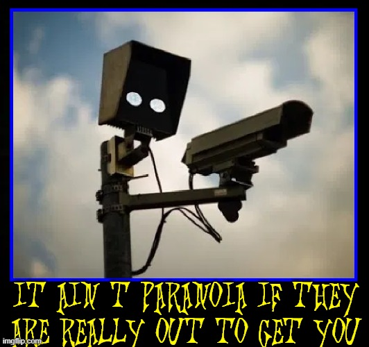 When the World Seems like it's out to get you, maybe they are |  IT AIN'T PARANOIA IF THEY ARE REALLY OUT TO GET YOU | image tagged in vince vance,paranoid,security cameras,memes,closed,caption | made w/ Imgflip meme maker