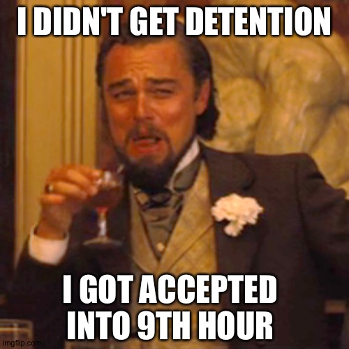 Laughing Leo Meme |  I DIDN'T GET DETENTION; I GOT ACCEPTED INTO 9TH HOUR | image tagged in memes,laughing leo | made w/ Imgflip meme maker