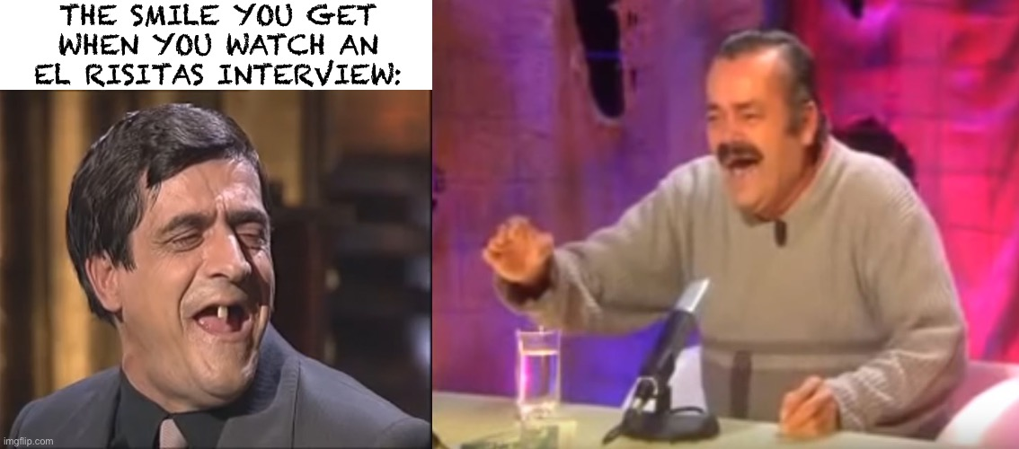 I saw this guy in another Risitas video... |  THE SMILE YOU GET WHEN YOU WATCH AN EL RISITAS INTERVIEW: | image tagged in el risitas laughing | made w/ Imgflip meme maker