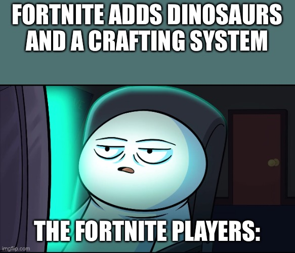 We have become to good at consuming the updates that no matter what it is not cool. |  FORTNITE ADDS DINOSAURS AND A CRAFTING SYSTEM; THE FORTNITE PLAYERS: | image tagged in odd1sout wut,fortnite,fortnite meme,fortnite memes,odd1sout template,not impressed | made w/ Imgflip meme maker