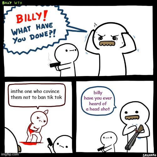 Billy, What Have You Done |  imthe one who covince them not to ban tik tok; billy have you ever heard of a head shot | image tagged in billy what have you done | made w/ Imgflip meme maker