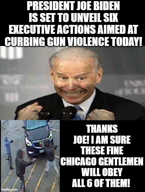 I am sure all the crime ridden blue inner city neighborhoods will now stop having gun violence! Thanks Joe! LOL!!! |  PRESIDENT JOE BIDEN IS SET TO UNVEIL SIX EXECUTIVE ACTIONS AIMED AT CURBING GUN VIOLENCE TODAY! THANKS JOE! I AM SURE THESE FINE CHICAGO GENTLEMEN WILL OBEY ALL 6 OF THEM! | image tagged in morons,idiots,stupid liberals,biden,gun control | made w/ Imgflip meme maker