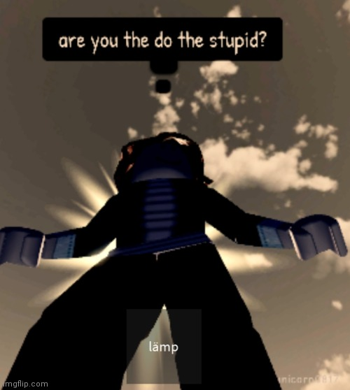 image tagged in are you the do the stupid | made w/ Imgflip meme maker