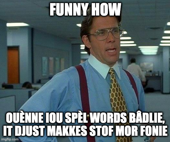 itte ize maï passion tou raite mistakkes |  FUNNY HOW; OUÈNNE IOU SPÈL WORDS BÂDLIE, IT DJUST MAKKES STOF MOR FONIE | image tagged in memes,that would be great | made w/ Imgflip meme maker