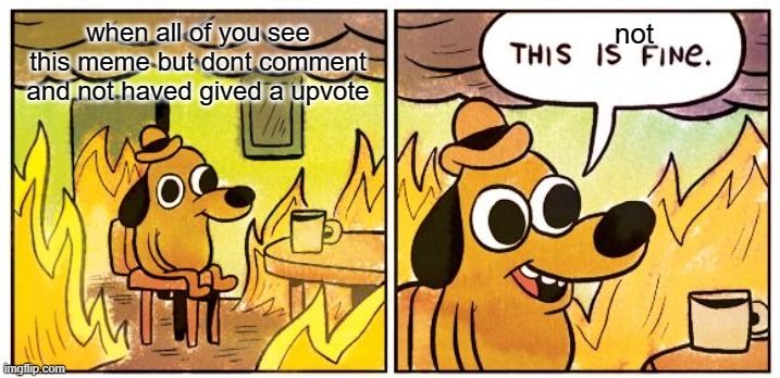 This Is Fine Meme |  when all of you see this meme but dont comment and not haved gived a upvote; not | image tagged in memes,this is fine | made w/ Imgflip meme maker