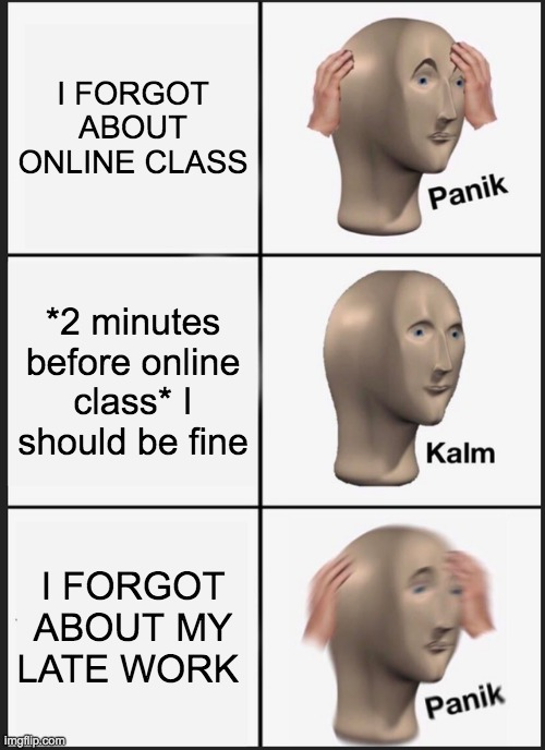 life? |  I FORGOT ABOUT ONLINE CLASS; *2 minutes before online class* I should be fine; I FORGOT ABOUT MY LATE WORK | image tagged in memes,panik kalm panik | made w/ Imgflip meme maker