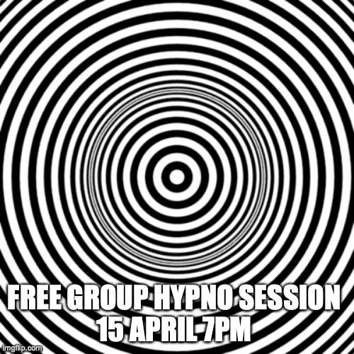 hypno |  FREE GROUP HYPNO SESSION  15 APRIL 7PM | image tagged in hypno | made w/ Imgflip meme maker