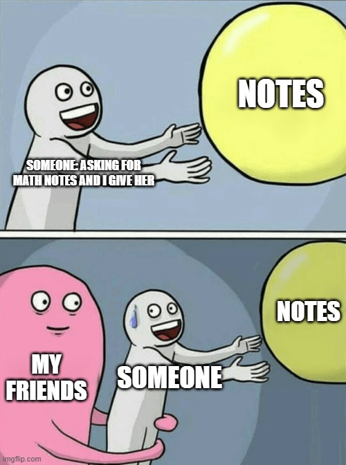 notes memo |  NOTES; SOMEONE: ASKING FOR MATH NOTES AND I GIVE HER; NOTES; MY FRIENDS; SOMEONE | image tagged in memes,running away balloon | made w/ Imgflip meme maker