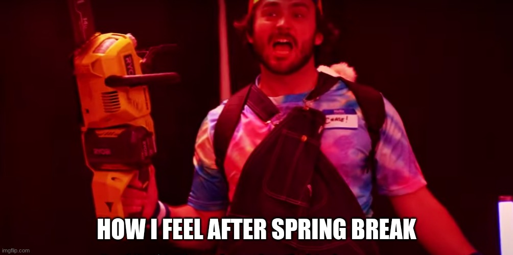 Chase With Chainsaw |  HOW I FEEL AFTER SPRING BREAK | image tagged in memes,funny,youtube | made w/ Imgflip meme maker