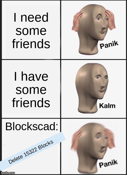 I'm such a weirdo |  I need some friends; I have some friends; Blockscad: | image tagged in memes,panik kalm panik | made w/ Imgflip meme maker