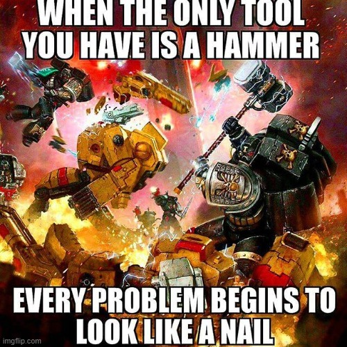 Every Problem Starts To Look Like A Nail | image tagged in funny | made w/ Imgflip meme maker