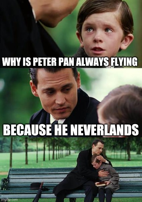 Finding Neverland |  WHY IS PETER PAN ALWAYS FLYING; BECAUSE HE NEVERLANDS | image tagged in memes,finding neverland | made w/ Imgflip meme maker