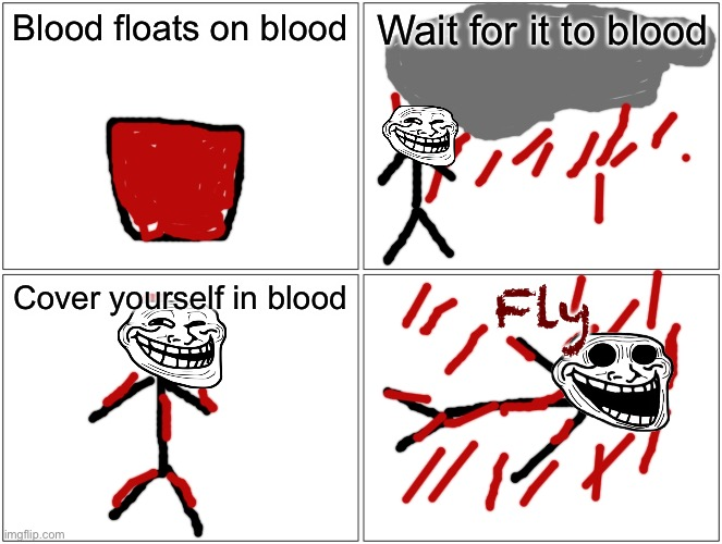 Blood floats on blood |  Blood floats on blood; Wait for it to blood; Cover yourself in blood; Fly | image tagged in memes,blank comic panel 2x2,blood,troll,funny,dark humor | made w/ Imgflip meme maker