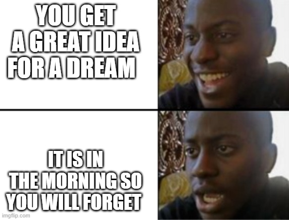 can anyone relate to this (mod: Yes, I can relate ;-;) |  YOU GET A GREAT IDEA FOR A DREAM; IT IS IN THE MORNING SO YOU WILL FORGET | image tagged in oh yeah oh no | made w/ Imgflip meme maker