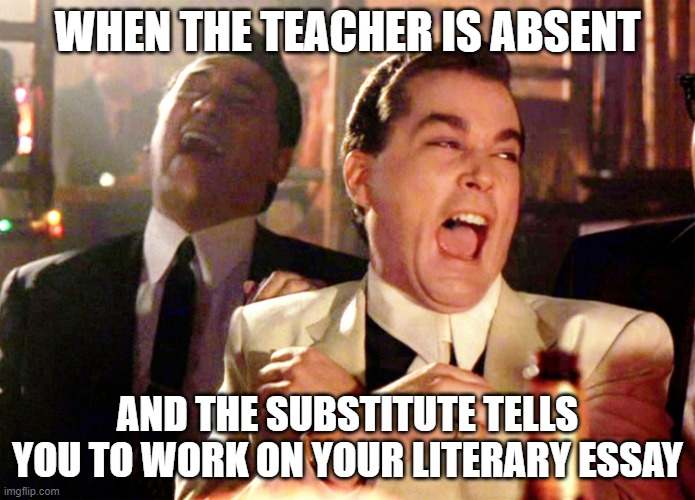 Good Fellas Hilarious Meme |  WHEN THE TEACHER IS ABSENT; AND THE SUBSTITUTE TELLS YOU TO WORK ON YOUR LITERARY ESSAY | image tagged in memes,good fellas hilarious | made w/ Imgflip meme maker