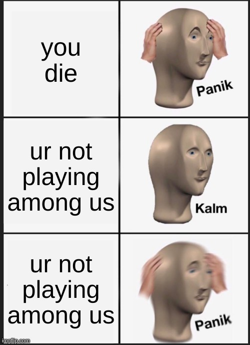 idk what to title this |  you die; ur not playing among us; ur not playing among us | image tagged in memes,panik kalm panik,among us,amogus,meme man,meme man smort | made w/ Imgflip meme maker