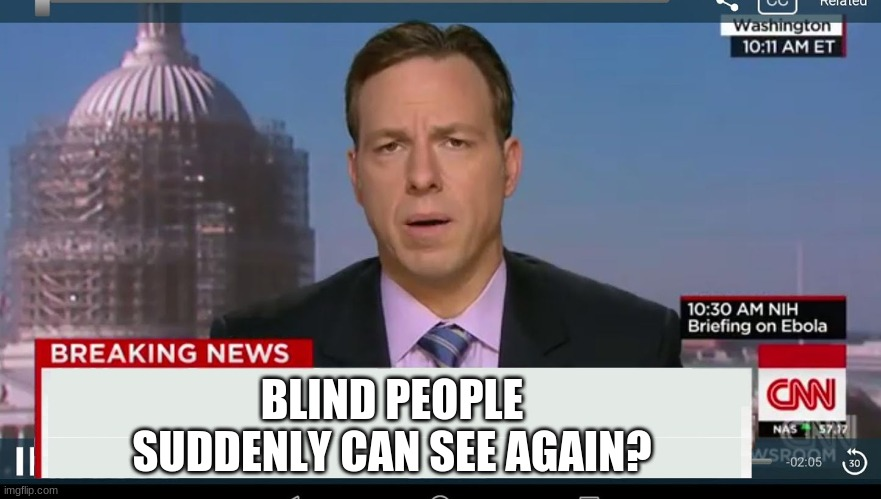 cnn breaking news template | BLIND PEOPLE SUDDENLY CAN SEE AGAIN? | image tagged in cnn breaking news template | made w/ Imgflip meme maker