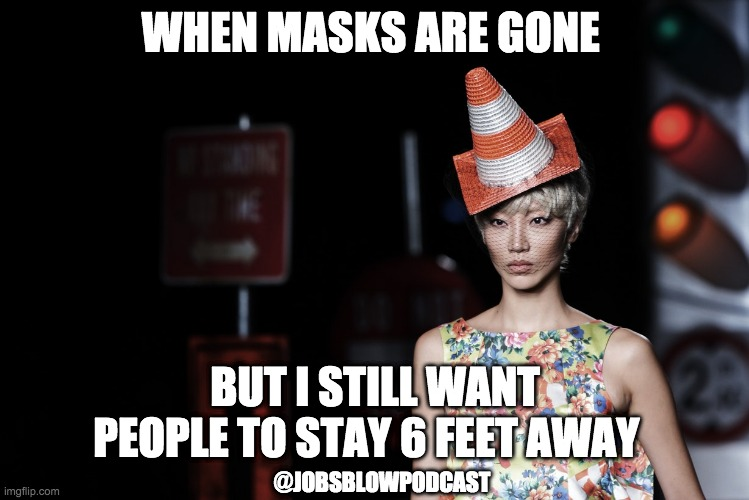 Post-Covid Fashion |  WHEN MASKS ARE GONE; BUT I STILL WANT PEOPLE TO STAY 6 FEET AWAY; @JOBSBLOWPODCAST | image tagged in safety cone hat fashion show | made w/ Imgflip meme maker