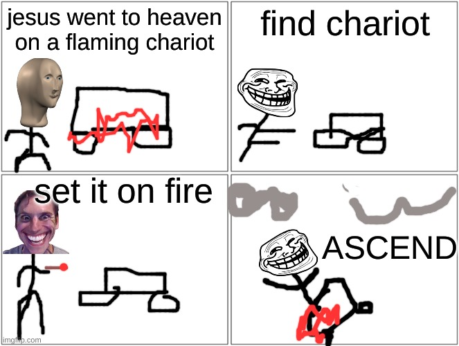 Free way to Heaven. |  jesus went to heaven on a flaming chariot; find chariot; set it on fire; ASCEND | image tagged in memes,blank comic panel 2x2 | made w/ Imgflip meme maker