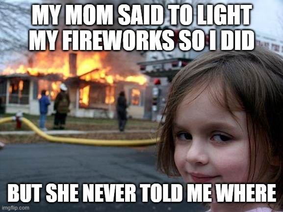 Disaster Girl Meme |  MY MOM SAID TO LIGHT MY FIREWORKS SO I DID; BUT SHE NEVER TOLD ME WHERE | image tagged in memes,disaster girl | made w/ Imgflip meme maker