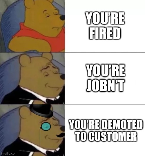 Not a repost because I used a different template (I thought this would work better) |  YOU'RE FIRED; YOU'RE JOBN'T; YOU'RE DEMOTED TO CUSTOMER | image tagged in fancy pooh | made w/ Imgflip meme maker